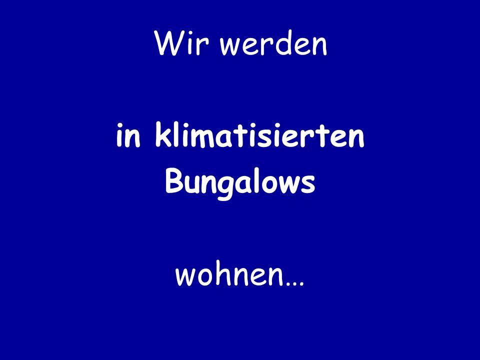 Wir werden in klimatisierten Bungalows wohnen…