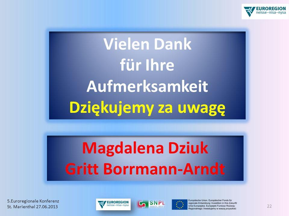 22 Vielen Dank für Ihre Aufmerksamkeit Dziękujemy za uwagę 5.Euroregionale Konferenz St. Marienthal 27.06.2013 Magdalena Dziuk Gritt Borrmann-Arndt
