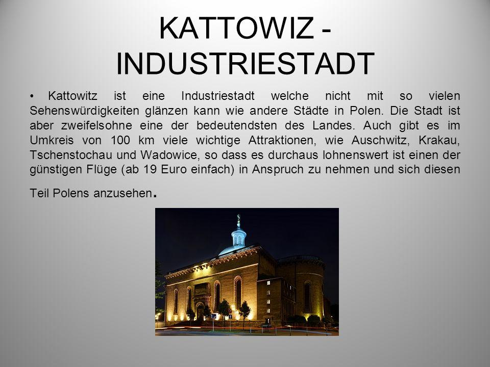 KATTOWIZ - INDUSTRIESTADT Kattowitz ist eine Industriestadt welche nicht mit so vielen Sehenswürdigkeiten glänzen kann wie andere Städte in Polen. Die