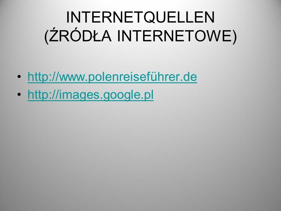 INTERNETQUELLEN (ŹRÓDŁA INTERNETOWE) http://www.polenreiseführer.de http://images.google.pl