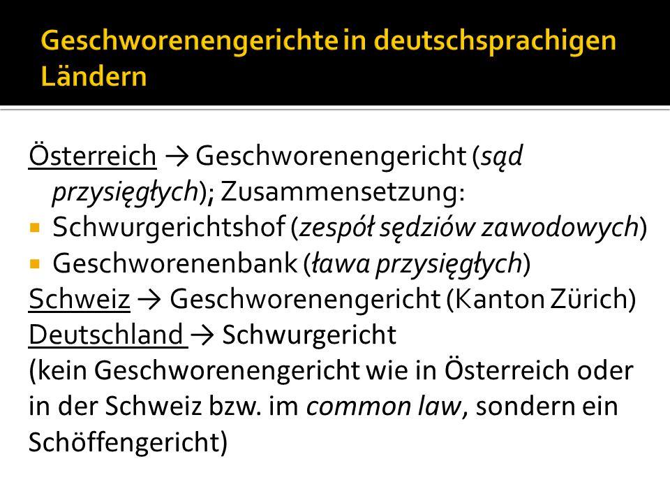 Österreich Geschworenengericht (sąd przysięgłych); Zusammensetzung: Schwurgerichtshof (zespół sędziów zawodowych) Geschworenenbank (ława przysięgłych) Schweiz Geschworenengericht (Kanton Zürich) Deutschland Schwurgericht (kein Geschworenengericht wie in Österreich oder in der Schweiz bzw.