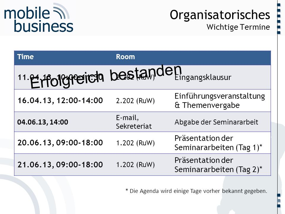 ……... Organisatorisches Wichtige Termine TimeRoom 11.04.13, 10:00-11:30 2.202 (RuW) Eingangsklausur 16.04.13, 12:00-14:00 2.202 (RuW) Einführungsveran