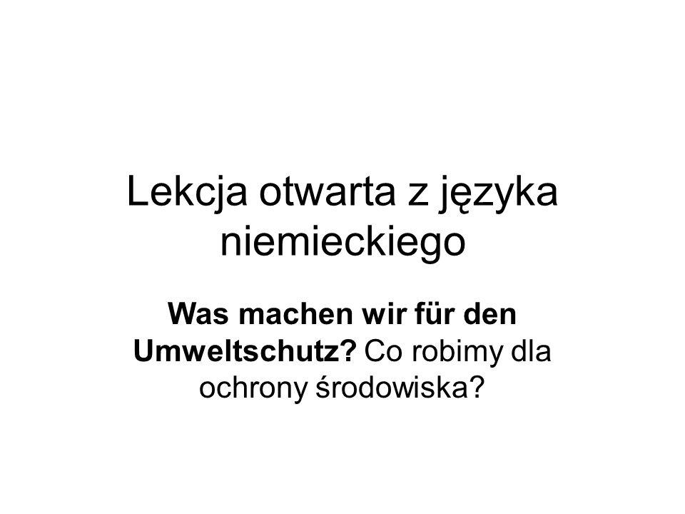 Lekcja otwarta z języka niemieckiego Was machen wir für den Umweltschutz? Co robimy dla ochrony środowiska?