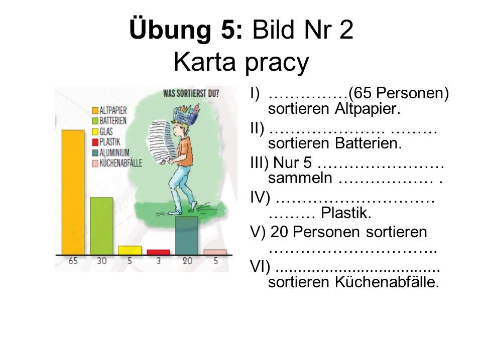 Übung 5: Bild Nr 2 Karta pracy I)……………(65 Personen) sortieren Altpapier. II) …………………. ……… sortieren Batterien. III) Nur 5 …………………… sammeln ………………. IV)