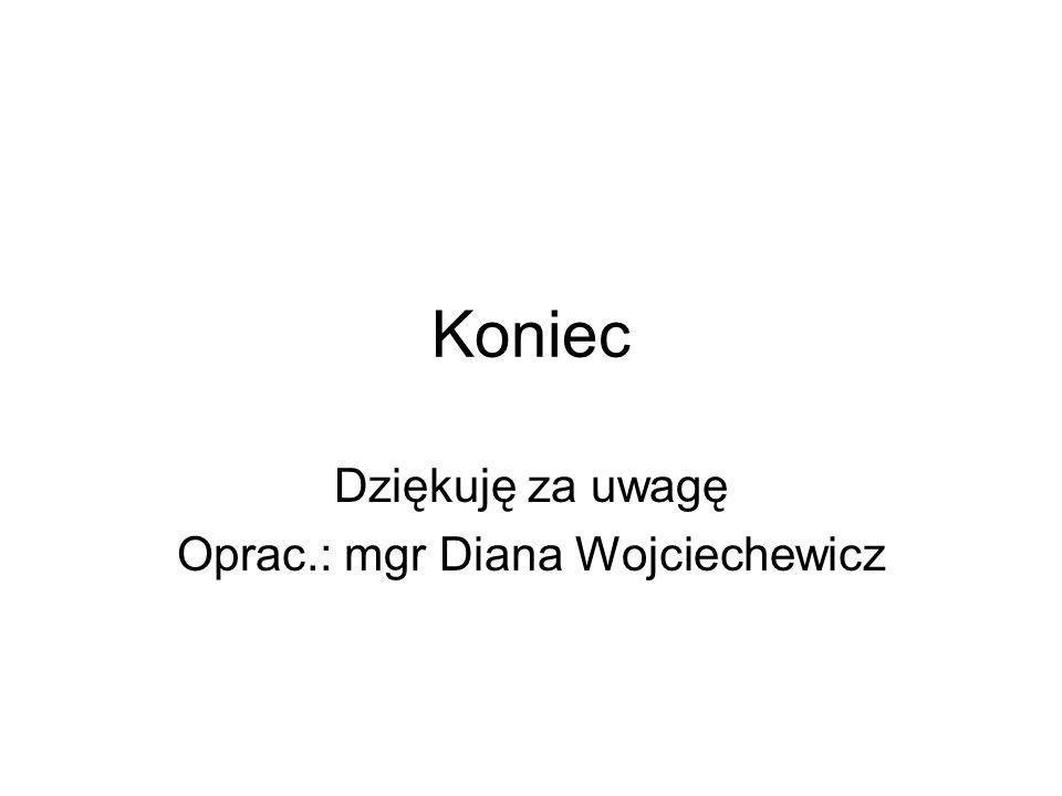 Koniec Dziękuję za uwagę Oprac.: mgr Diana Wojciechewicz
