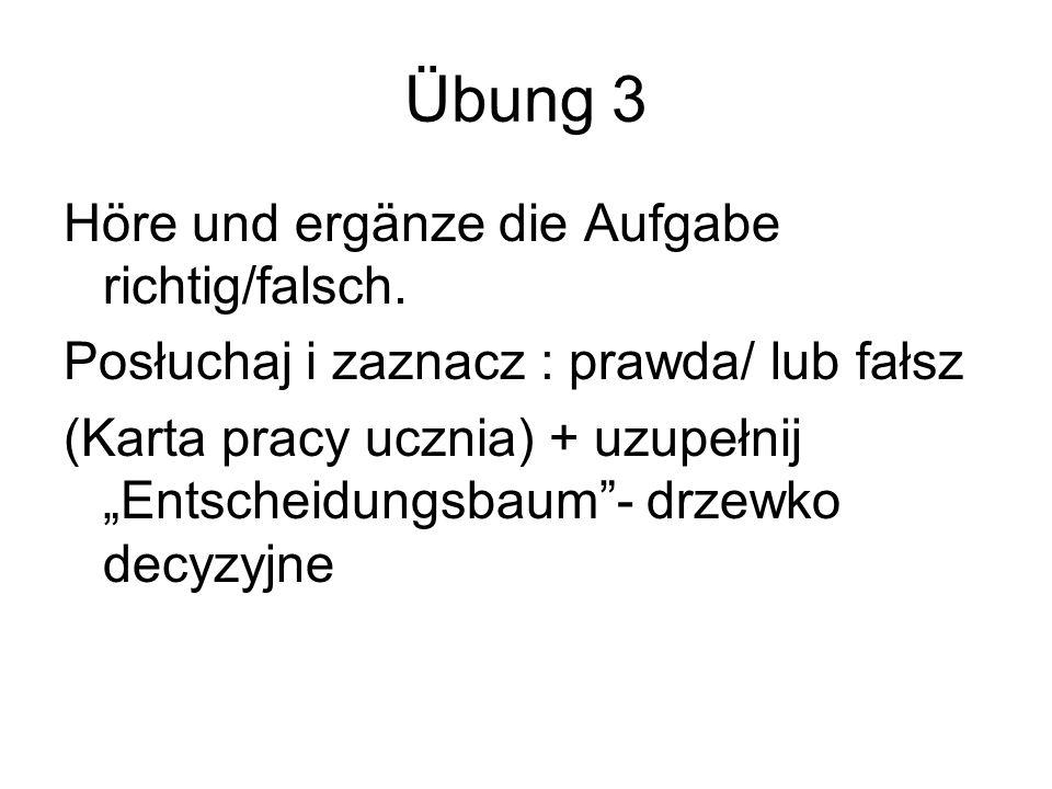 Übung 3 Höre und ergänze die Aufgabe richtig/falsch. Posłuchaj i zaznacz : prawda/ lub fałsz (Karta pracy ucznia) + uzupełnij Entscheidungsbaum- drzew