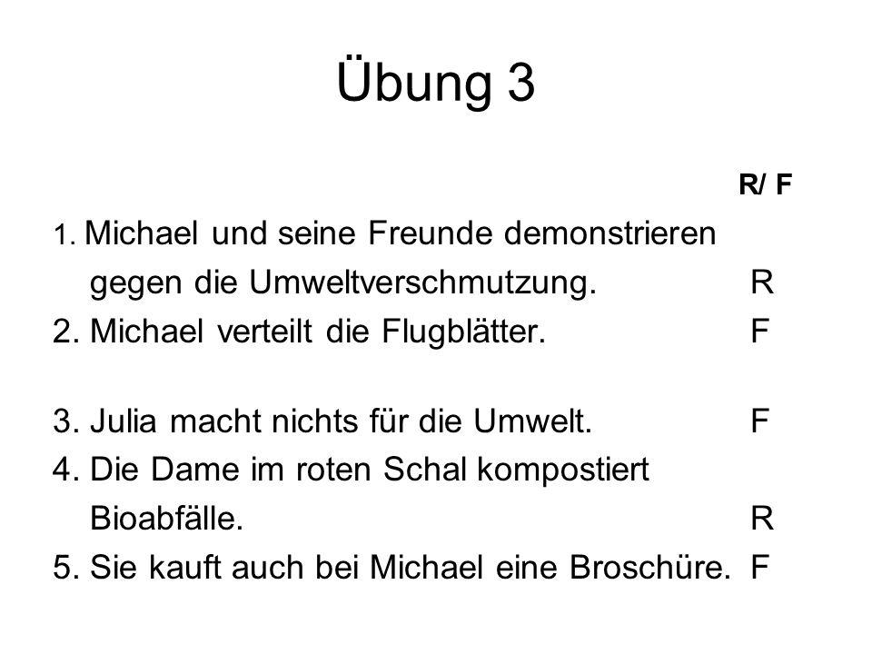 Übung 3 R/ F 1. Michael und seine Freunde demonstrieren gegen die Umweltverschmutzung.R 2. Michael verteilt die Flugblätter.F 3. Julia macht nichts fü