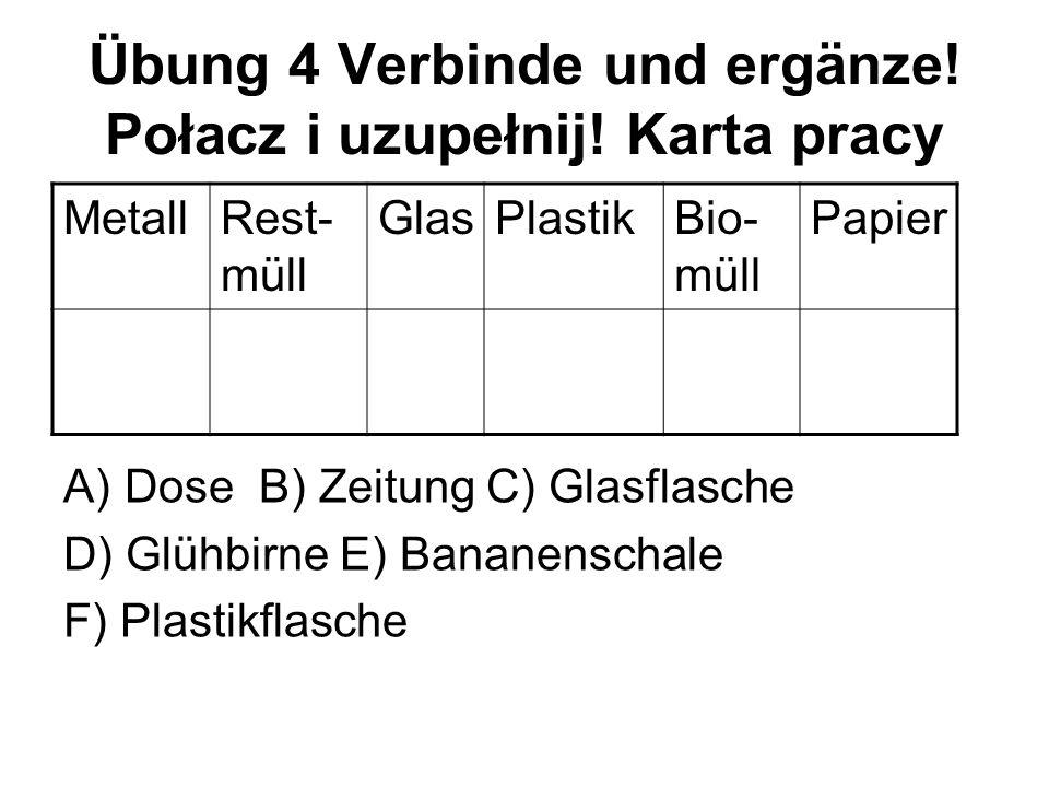 Übung 4 Verbinde und ergänze! Połacz i uzupełnij! Karta pracy A)Dose B) Zeitung C) Glasflasche D) Glühbirne E) Bananenschale F) Plastikflasche MetallR