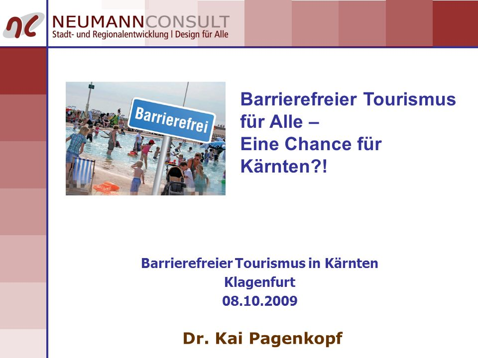 Barrierefreier Tourismus für Alle – Eine Chance für Kärnten?! Barrierefreier Tourismus in Kärnten Klagenfurt 08.10.2009 Dr. Kai Pagenkopf