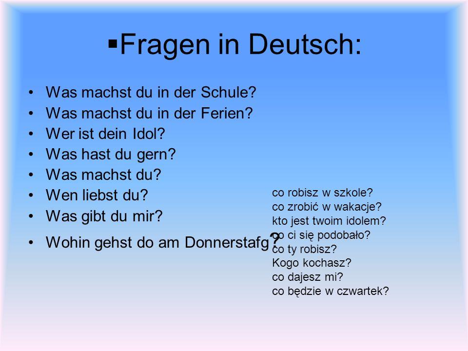 Fragen in Deutsch: Was machst du in der Schule? Was machst du in der Ferien? Wer ist dein Idol? Was hast du gern? Was machst du? Wen liebst du? Was gi