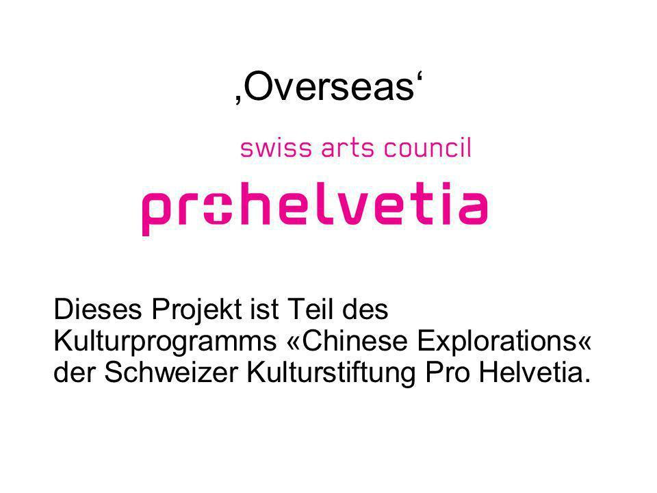 Overseas Dieses Projekt ist Teil des Kulturprogramms «Chinese Explorations« der Schweizer Kulturstiftung Pro Helvetia.