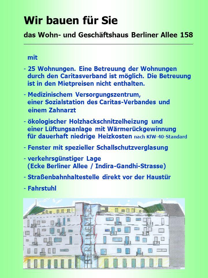 Wir bauen für Sie das Wohn- und Geschäftshaus Berliner Allee 158. mit - 25 Wohnungen. Eine Betreuung der Wohnungen durch den Caritasverband ist möglic