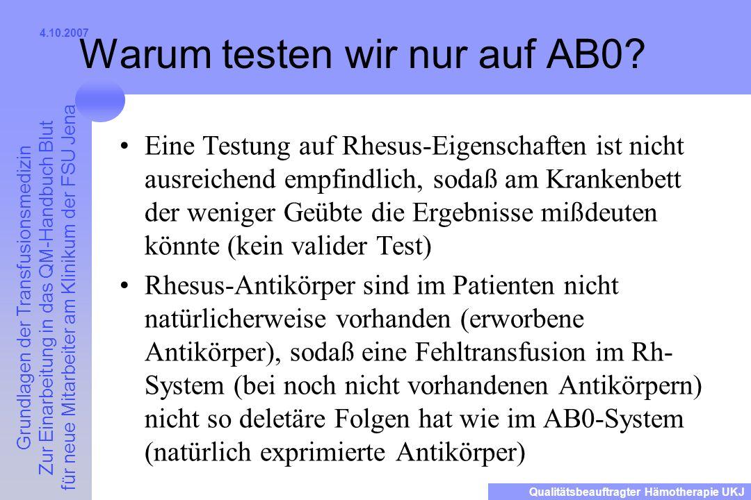 Grundlagen der Transfusionsmedizin Zur Einarbeitung in das QM-Handbuch Blut für neue Mitarbeiter am Klinikum der FSU Jena Qualitätsbeauftragter Hämotherapie UKJ 4.10.2007 Warum testen wir nur auf AB0.