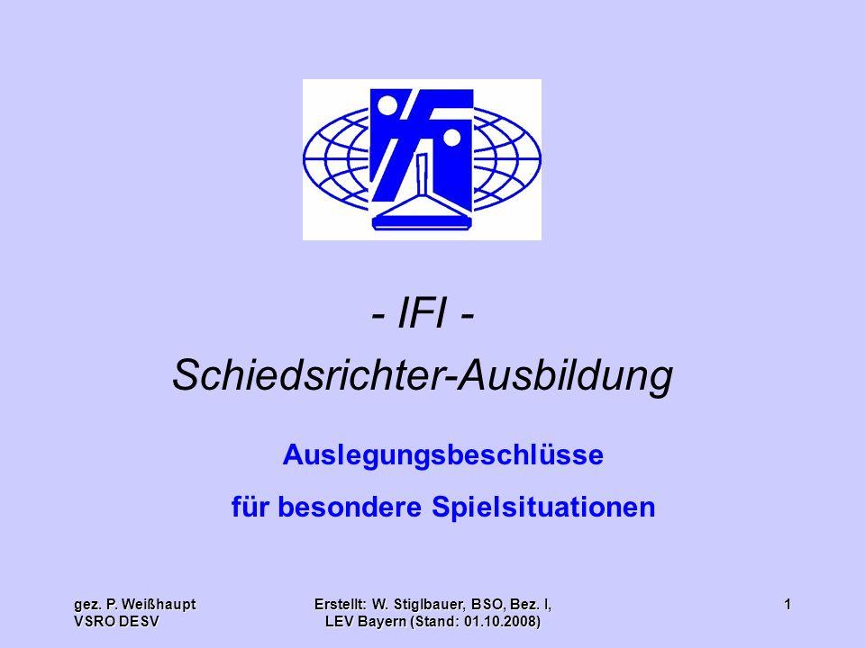 gez. P. Weißhaupt VSRO DESV Erstellt: W. Stiglbauer, BSO, Bez. I, LEV Bayern (Stand: 01.10.2008) 1 - IFI - Schiedsrichter-Ausbildung Auslegungsbeschlü