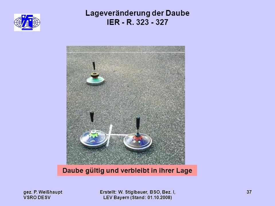 gez. P. Weißhaupt VSRO DESV Erstellt: W. Stiglbauer, BSO, Bez. I, LEV Bayern (Stand: 01.10.2008) 37 Lageveränderung der Daube IER - R. 323 - 327 Daube