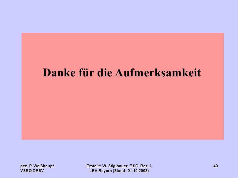 gez. P. Weißhaupt VSRO DESV Erstellt: W. Stiglbauer, BSO, Bez. I, LEV Bayern (Stand: 01.10.2008) 40 Danke für die Aufmerksamkeit