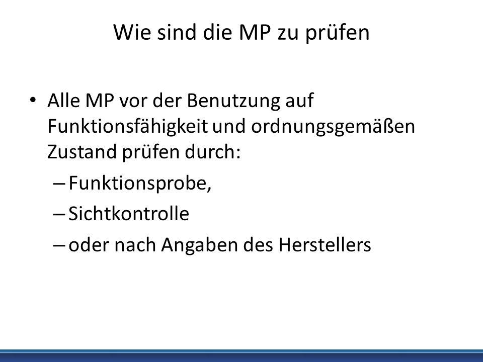 Wie sind die MP zu prüfen Alle MP vor der Benutzung auf Funktionsfähigkeit und ordnungsgemäßen Zustand prüfen durch: – Funktionsprobe, – Sichtkontroll