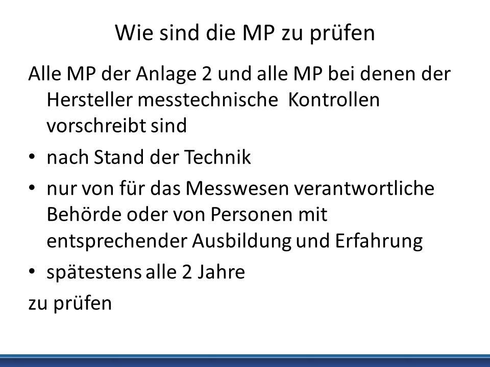 Wie sind die MP zu prüfen Alle MP der Anlage 2 und alle MP bei denen der Hersteller messtechnische Kontrollen vorschreibt sind nach Stand der Technik