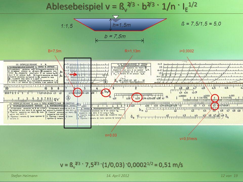 Stefan Heimann14. April 201212 von 19 Ablesebeispiel v = ß v ² /3 · b² /3 · 1/n · I E 1/2 h=1,5m b = 7,5m ß = 7,5/1,5 = 5,0 1:1,5 v = ß v ² /3 · 7,5²