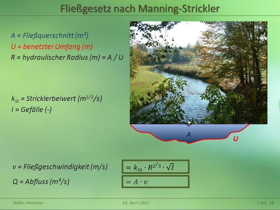 Stefan Heimann14. April 20123 von 19 A U Fließgesetz nach Manning-Strickler A = Fließquerschnitt (m²) U = benetzter Umfang (m) Q = Abfluss (m³/s) v =