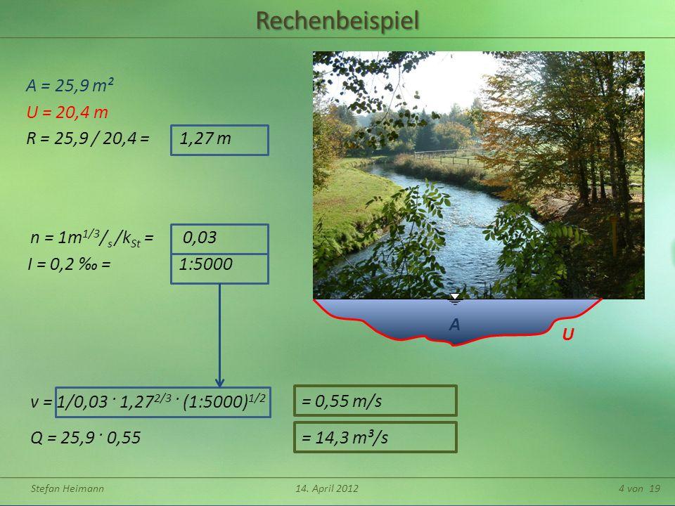 Stefan Heimann14. April 20124 von 19 A URechenbeispiel A = 25,9 m² U = 20,4 m Q = 25,9 · 0,55 v = 1/0,03 · 1,27 2/3 · (1:5000) 1/2 R = 25,9 / 20,4 = 1