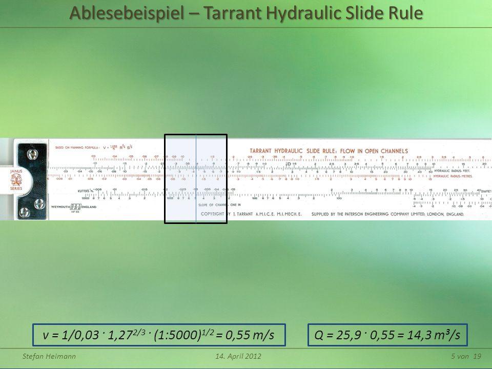 Stefan Heimann14. April 20125 von 19 v = 1/0,03 · 1,27 2/3 · (1:5000) 1/2 = 0,55 m/sQ = 25,9 · 0,55 = 14,3 m³/s Ablesebeispiel – Tarrant Hydraulic Sli