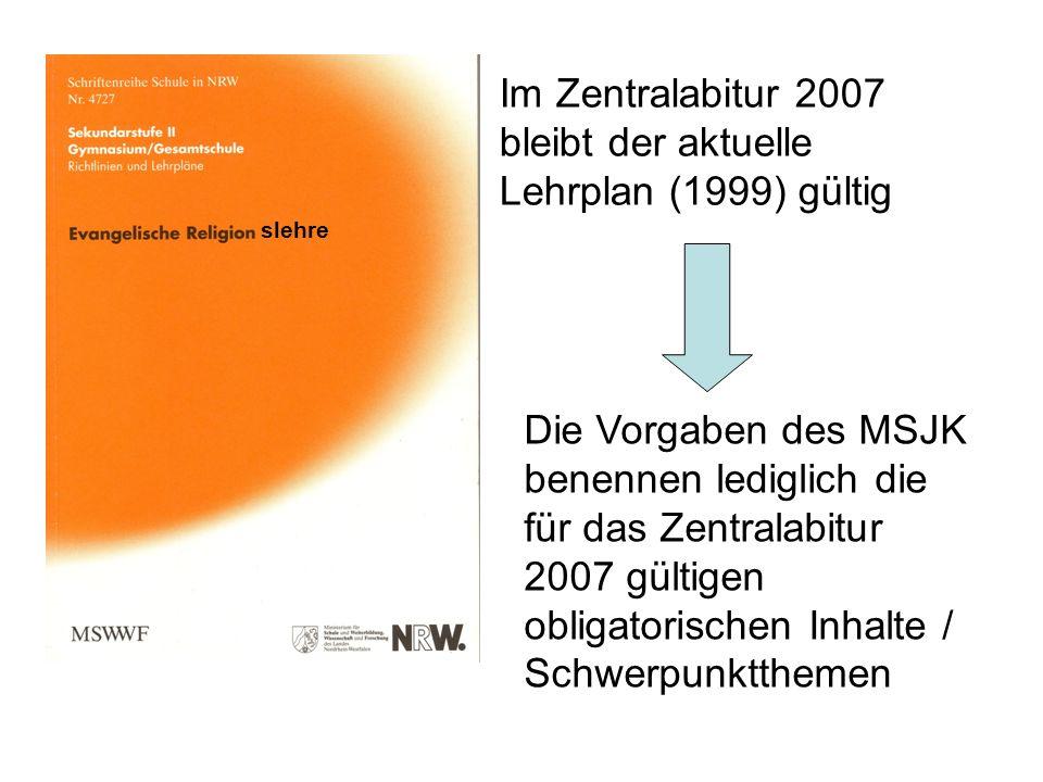 Im Zentralabitur 2007 bleibt der aktuelle Lehrplan (1999) gültig Die Vorgaben des MSJK benennen lediglich die für das Zentralabitur 2007 gültigen obli