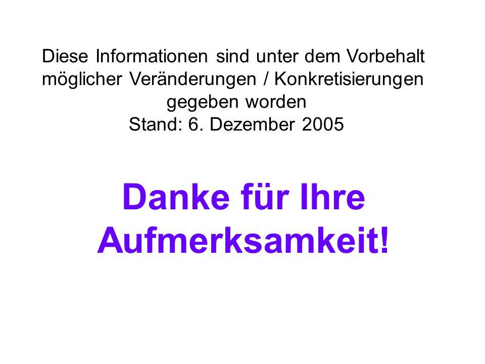 Diese Informationen sind unter dem Vorbehalt möglicher Veränderungen / Konkretisierungen gegeben worden Stand: 6. Dezember 2005 Danke für Ihre Aufmerk