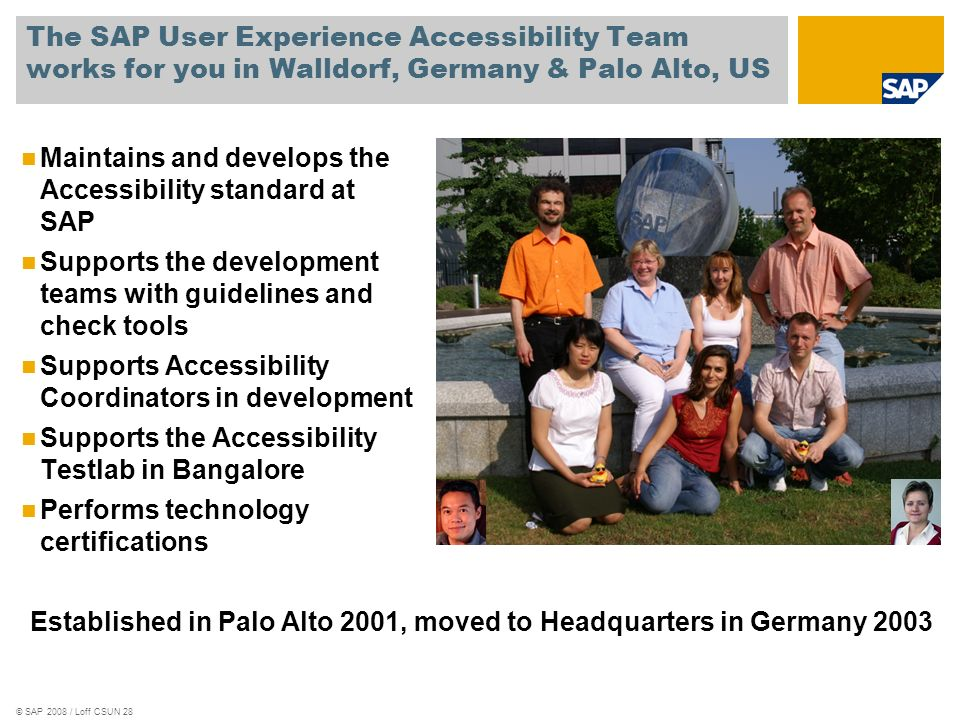 © SAP 2008 / Loff CSUN 28 The SAP User Experience Accessibility Team works for you in Walldorf, Germany & Palo Alto, US Maintains and develops the Acc