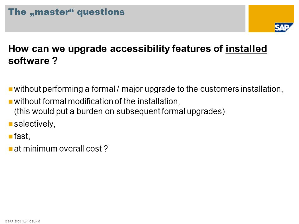 © SAP 2008 / Loff CSUN 6 The master questions How can we upgrade accessibility features of installed software ? without performing a formal / major up