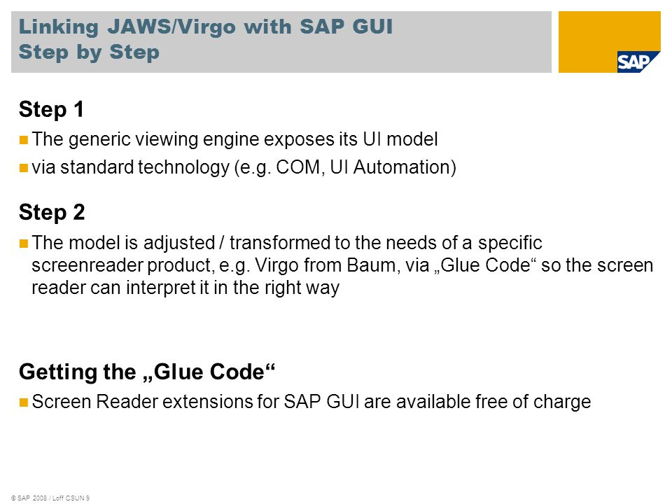 © SAP 2008 / Loff CSUN 9 Linking JAWS/Virgo with SAP GUI Step by Step Step 1 The generic viewing engine exposes its UI model via standard technology (