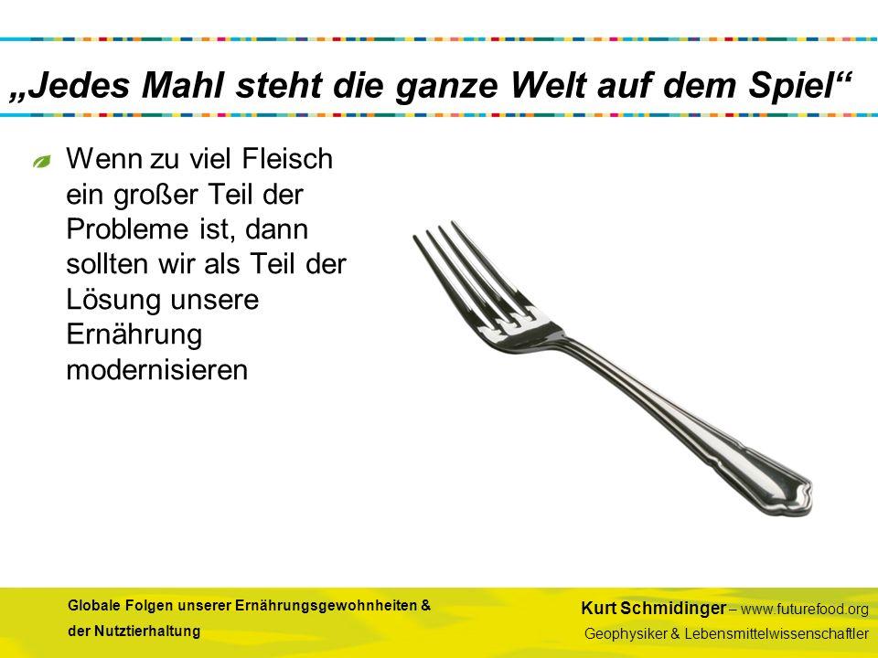 Kurt Schmidinger – www.futurefood.org Geophysiker & Lebensmittelwissenschaftler Globale Folgen unserer Ernährungsgewohnheiten & der Nutztierhaltung Je