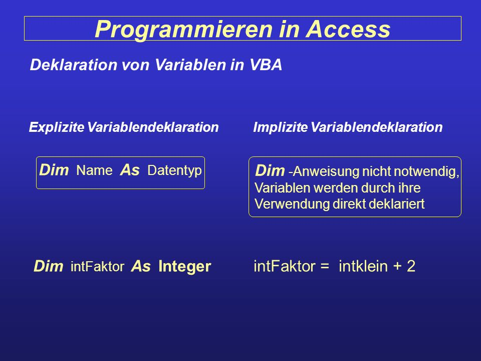 Programmieren in Access Deklaration von Variablen in VBA Explizite VariablendeklarationImplizite Variablendeklaration Dim Name As Datentyp Dim -Anweis