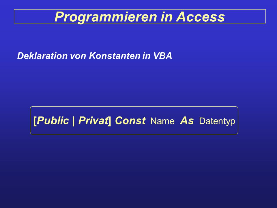 Programmieren in Access Deklaration von Konstanten in VBA [Public | Privat] Const Name As Datentyp