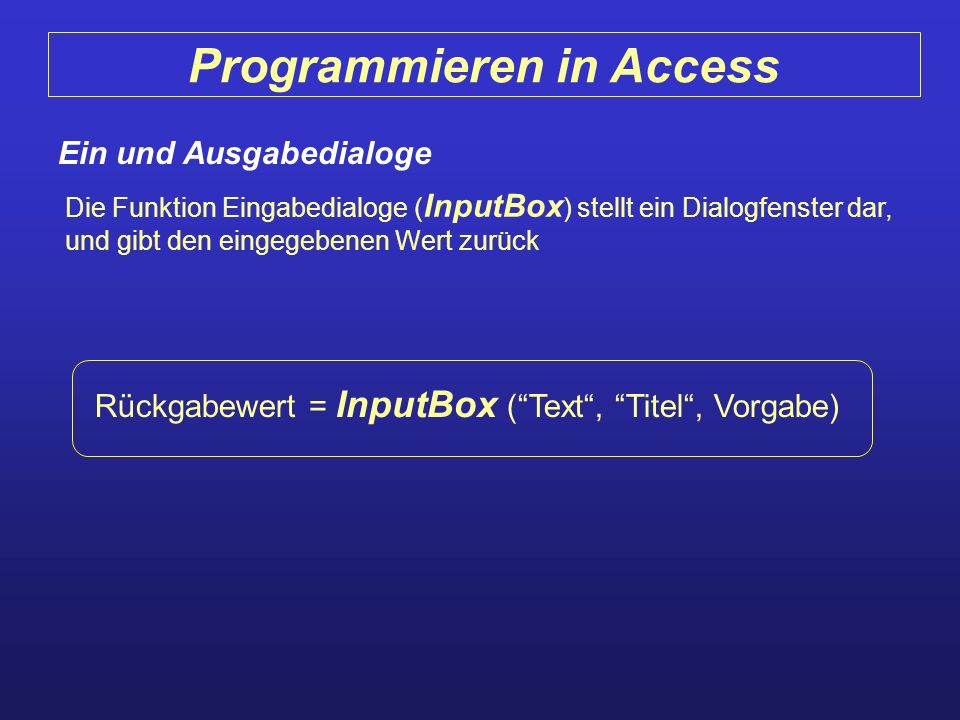 Programmieren in Access Ein und Ausgabedialoge Die Funktion Eingabedialoge ( InputBox ) stellt ein Dialogfenster dar, und gibt den eingegebenen Wert z