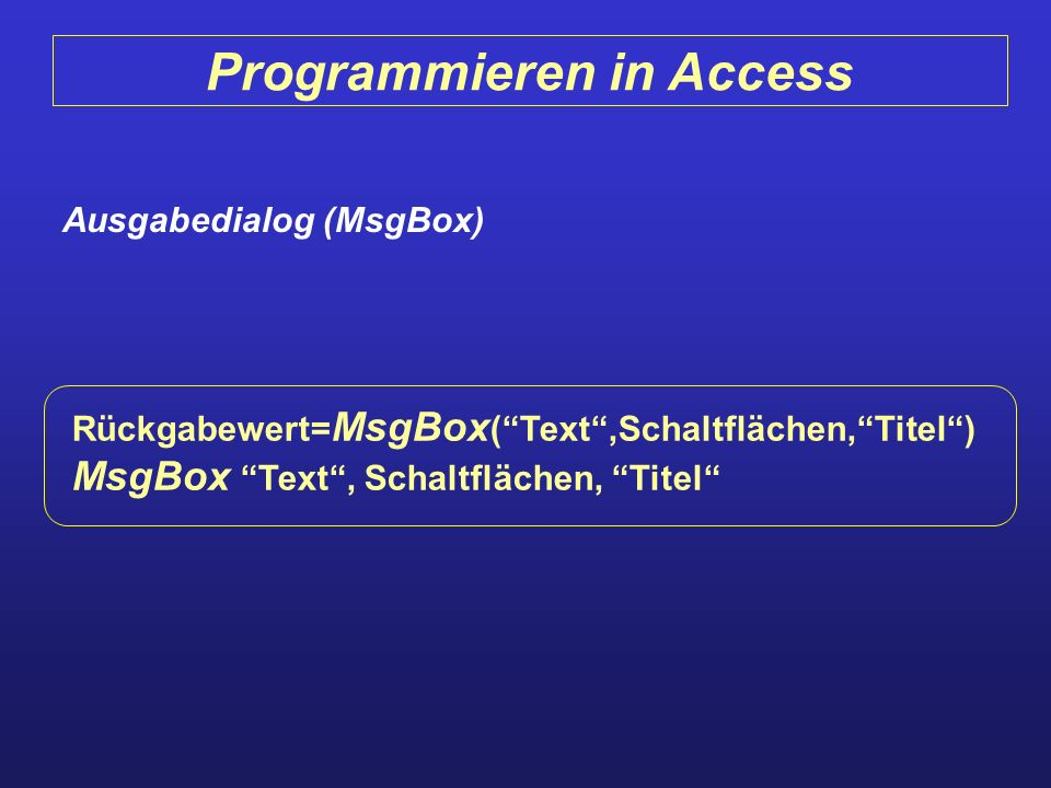 Programmieren in Access Ausgabedialog (MsgBox) Rückgabewert= MsgBox (Text,Schaltflächen,Titel) MsgBox Text, Schaltflächen, Titel