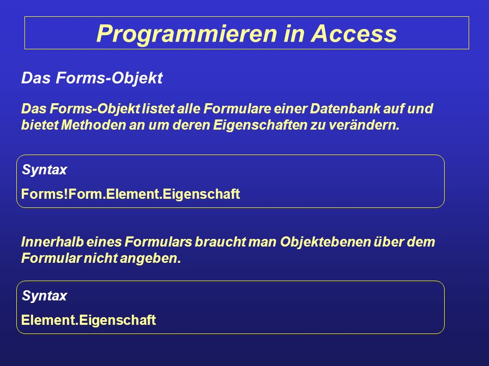 Programmieren in Access Das Forms-Objekt Das Forms-Objekt listet alle Formulare einer Datenbank auf und bietet Methoden an um deren Eigenschaften zu v