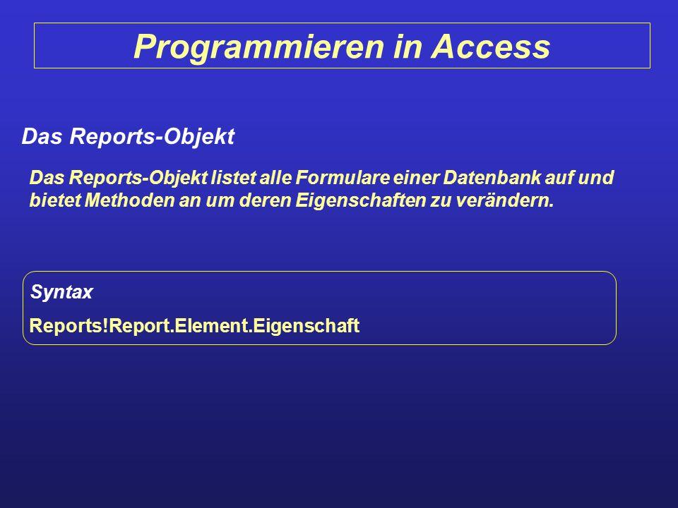 Programmieren in Access Das Reports-Objekt Das Reports-Objekt listet alle Formulare einer Datenbank auf und bietet Methoden an um deren Eigenschaften