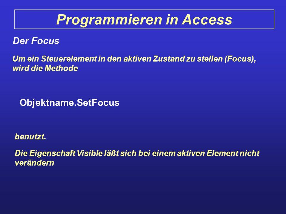 Programmieren in Access Der Focus Um ein Steuerelement in den aktiven Zustand zu stellen (Focus), wird die Methode Objektname.SetFocus benutzt. Die Ei