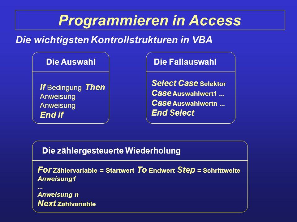 Programmieren in Access Die wichtigsten Kontrollstrukturen in VBA Die Auswahl If Bedingung Then Anweisung End if Die Fallauswahl Select Case Selektor