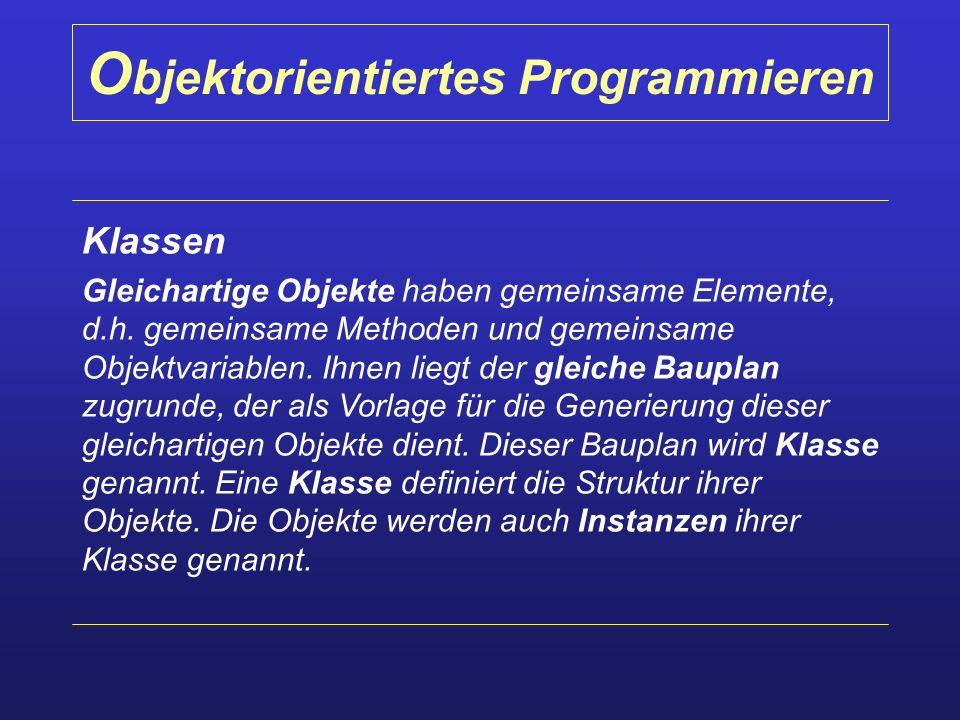 O bjektorientiertes Programmieren Klassen Gleichartige Objekte haben gemeinsame Elemente, d.h. gemeinsame Methoden und gemeinsame Objektvariablen. Ihn