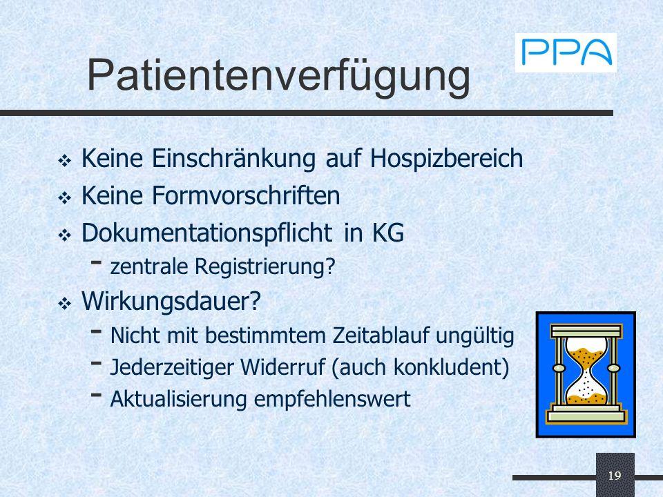 19 Patientenverfügung Keine Einschränkung auf Hospizbereich Keine Formvorschriften Dokumentationspflicht in KG - zentrale Registrierung? Wirkungsdauer
