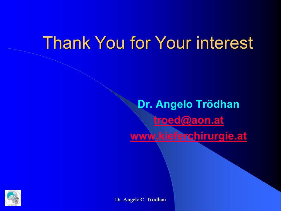Dr. Angelo C. Trödhan Thank You for Your interest Dr. Angelo Trödhan troed@aon.at www.kieferchirurgie.at
