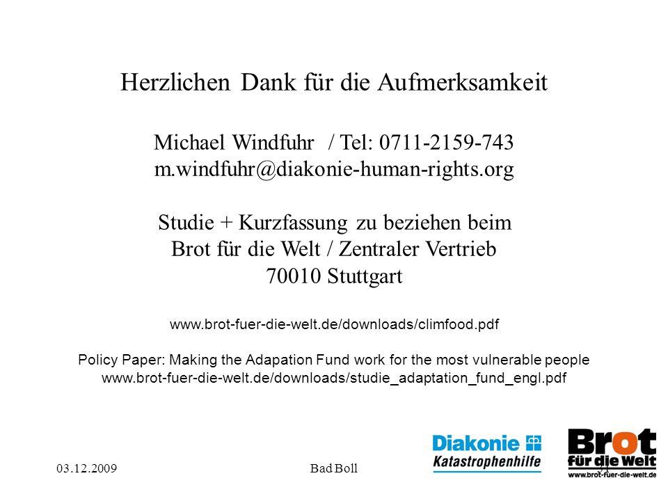 03.12.2009Bad Boll31 Herzlichen Dank für die Aufmerksamkeit Michael Windfuhr / Tel: 0711-2159-743 m.windfuhr@diakonie-human-rights.org Studie + Kurzfassung zu beziehen beim Brot für die Welt / Zentraler Vertrieb 70010 Stuttgart www.brot-fuer-die-welt.de/downloads/climfood.pdf Policy Paper: Making the Adapation Fund work for the most vulnerable people www.brot-fuer-die-welt.de/downloads/studie_adaptation_fund_engl.pdf