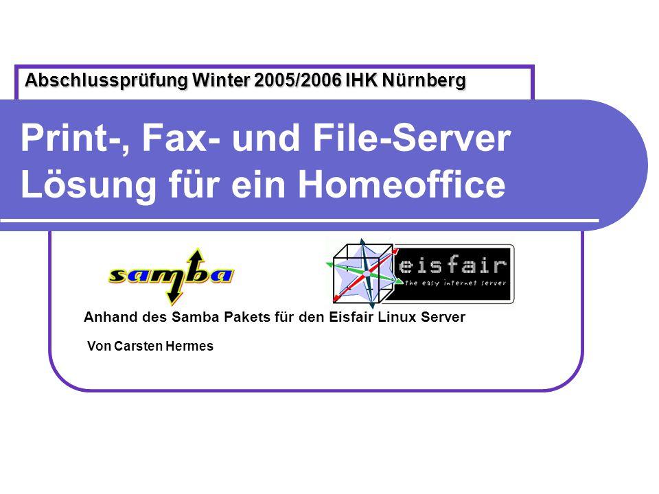 Print-, Fax- und File-Server Lösung für ein Homeoffice Anhand des Samba Pakets für den Eisfair Linux Server Abschlussprüfung Winter 2005/2006 IHK Nürn