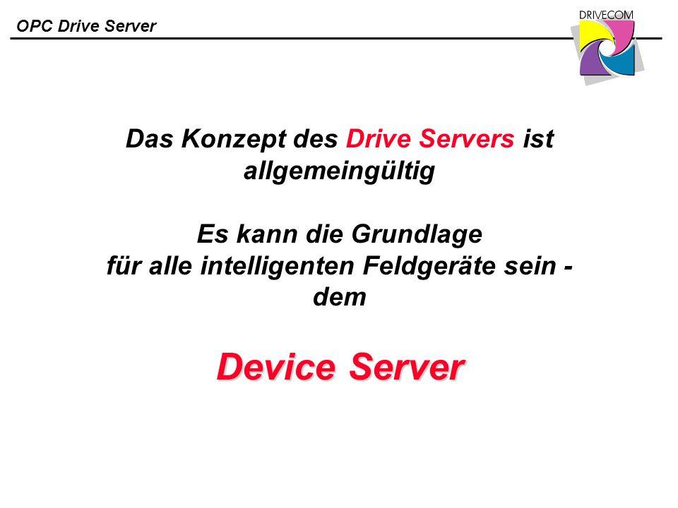 OPC Drive Server Device Server Das Konzept des Drive Servers ist allgemeingültig Es kann die Grundlage für alle intelligenten Feldgeräte sein - dem De