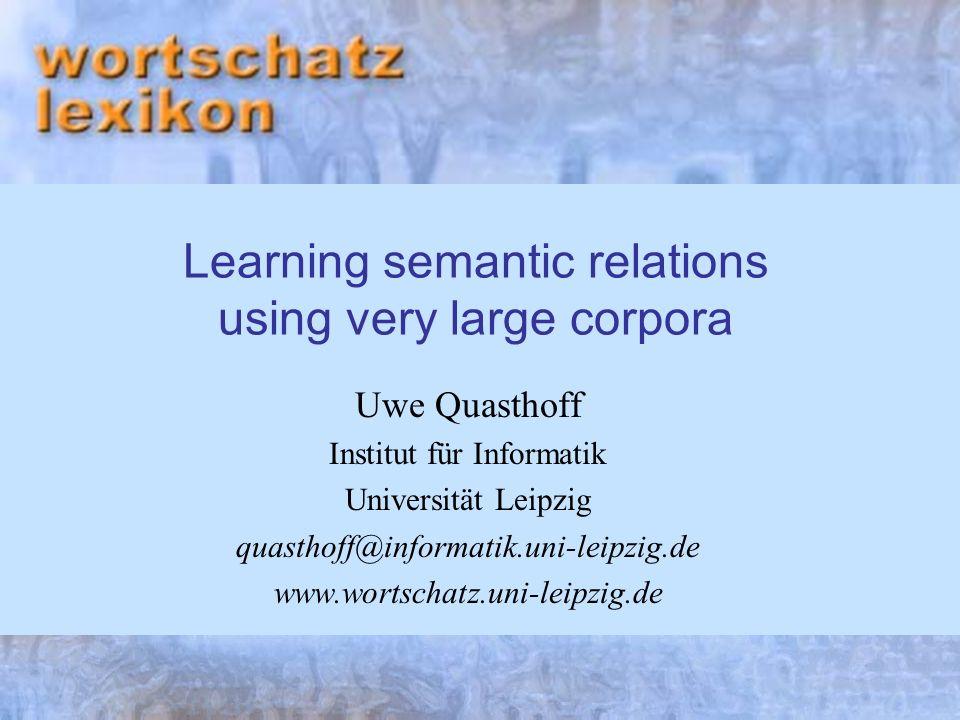 Learning semantic relations using very large corpora Uwe Quasthoff Institut für Informatik Universität Leipzig quasthoff@informatik.uni-leipzig.de www