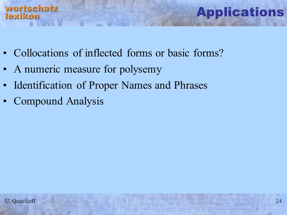 U. Quasthoff24 Applications Collocations of inflected forms or basic forms? A numeric measure for polysemy Identification of Proper Names and Phrases