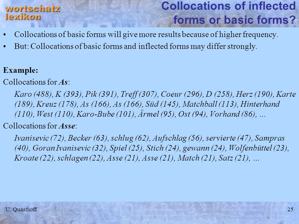 U. Quasthoff25 Collocations of inflected forms or basic forms? Collocations of basic forms will give more results because of higher frequency. But: Co