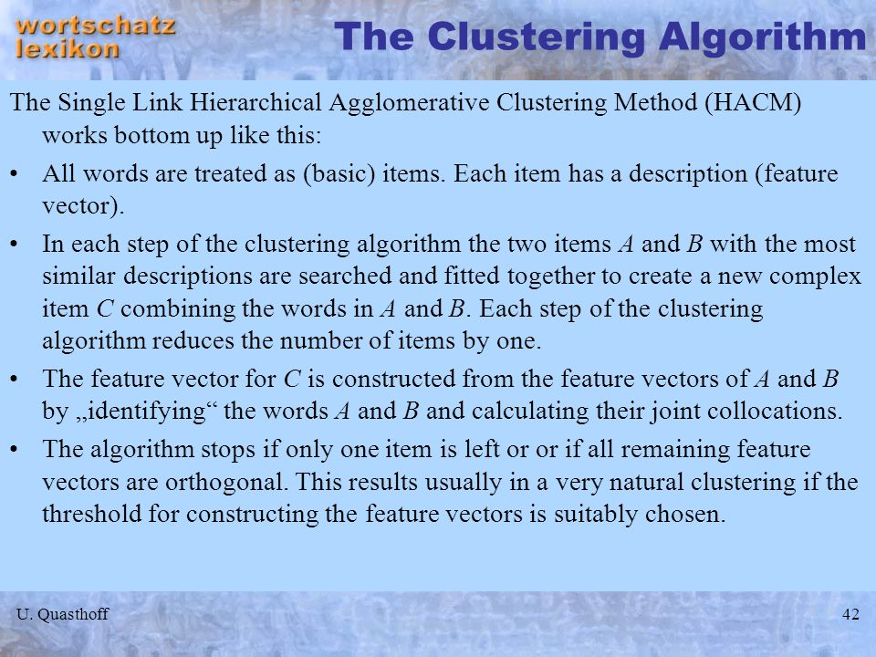 U. Quasthoff42 The Clustering Algorithm The Single Link Hierarchical Agglomerative Clustering Method (HACM) works bottom up like this: All words are t